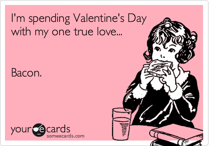 I'm spending Valentine's Day with my one true love...   Bacon.