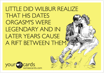 LITTLE DID WILBUR REALIZE THAT HIS DATES ORGASM'S WERE LEGENDARY AND IN LATER YEARS CAUSE A RIFT BETWEEN THEM