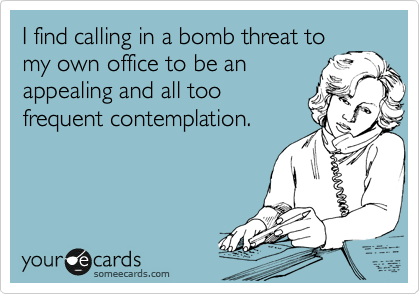 I find calling in a bomb threat to my own office to be an appealing and all too frequent contemplation.