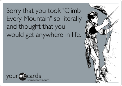 "Sorry that you took ""Climb Every Mountain"" so literally and thought that you would get anywhere in life."