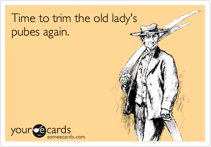 Time to trim the old lady's pubes again.