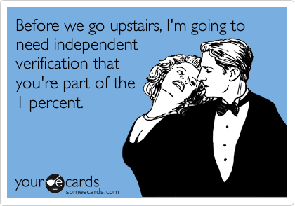 Before we go upstairs, I'm going to need independent verification that you're part of the 1 percent.