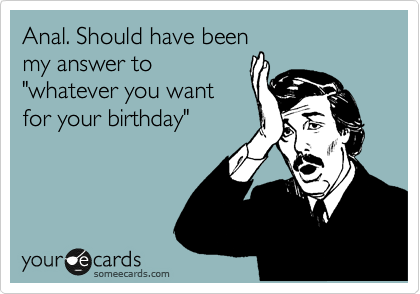 """Anal. Should have been  my answer to  """"whatever you want for your birthday"""""""