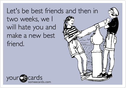 Let's be best friends and then in two weeks, we I will hate you and make a new best friend.