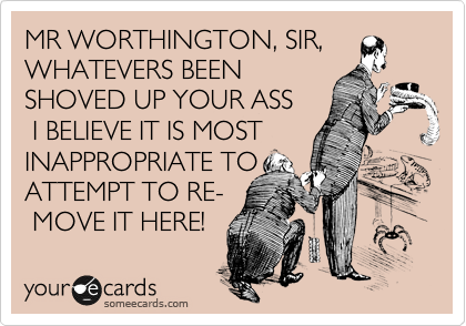 MR WORTHINGTON, SIR, WHATEVERS BEEN SHOVED UP YOUR ASS  I BELIEVE IT IS MOST INAPPROPRIATE TO ATTEMPT TO RE-   MOVE IT HERE!