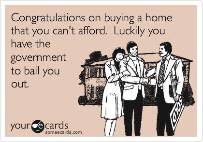 Congratulations on buying a home that you can't afford.  Luckily you have the government to bail you out.