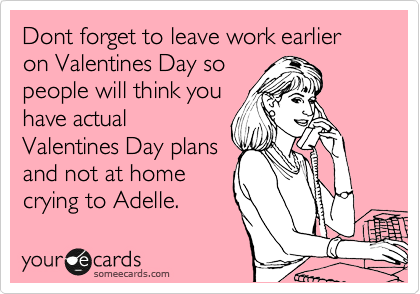Dont forget to leave work earlier on Valentines Day so people will think you have actual Valentines Day plans and not at home crying to Adelle.