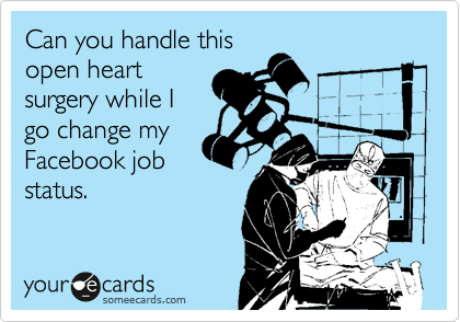 Can you handle this open heart surgery while I go change my Facebook job status.