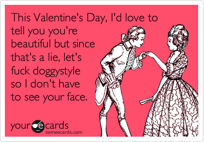This Valentine's Day, I'd love to tell you you're beautiful but since that's a lie, let's fuck doggystyle so I don't have to see your face.
