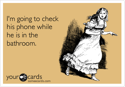I'm going to check his phone while he is in the bathroom.
