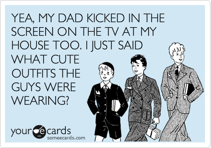 YEA, MY DAD KICKED IN THE SCREEN ON THE TV AT MY HOUSE TOO. I JUST SAID WHAT CUTE OUTFITS THE GUYS WERE WEARING?