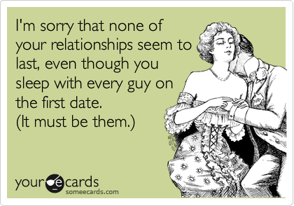 I'm sorry that none of your relationships seem to last, even though you sleep with every guy on the first date.  %28It must be them.%29