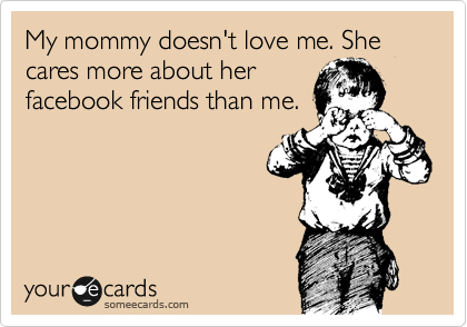 My mommy doesn't love me. She  cares more about her facebook friends than me.