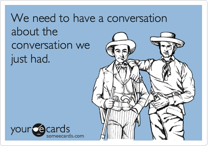 We need to have a conversation about the conversation we just had.