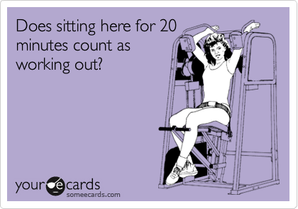 Does sitting here for 20 minutes count as working out?
