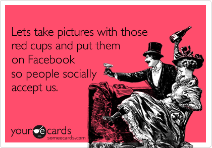 Lets take pictures with those red cups and put them on Facebook so people socially accept us.
