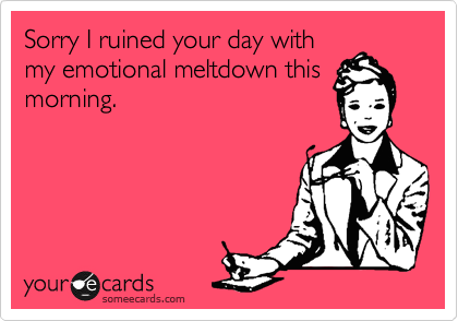 Sorry I ruined your day with my emotional meltdown this morning.