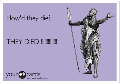 How'd they die?   THEY DIED !!!!!!!!!!!!!!