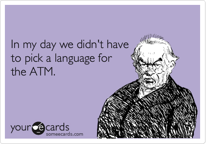 In my day we didn't have  to pick a language for the ATM.