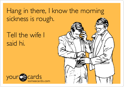 Hang in there, I know the morning sickness is rough.  Tell the wife I said hi.