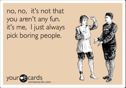 no, no,  it's not that you aren't any fun. it's me,  I just always pick boring people.