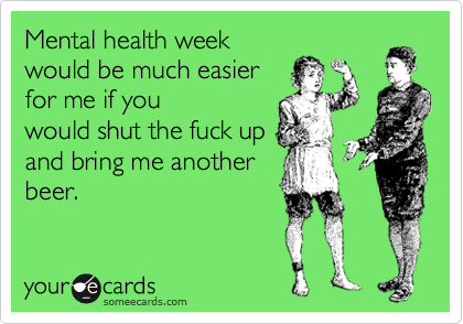 Mental health week would be much easier for me if you would shut the fuck up and bring me another beer.
