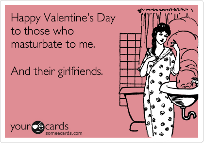 Happy Valentine's Day to those who masturbate to me.   And their girlfriends.