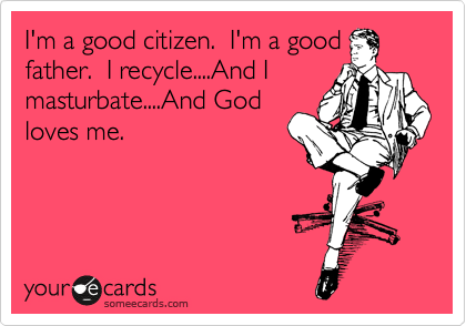I'm a good citizen.  I'm a good father.  I recycle....And I masturbate....And God loves me.