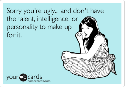 Sorry you're ugly... and don't have the talent, intelligence, or personality to make up for it.
