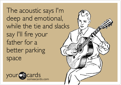 The acoustic says I'm deep and emotional, while the tie and slacks say I'll fire your father for a better parking space