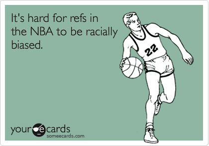 It's hard for refs in the NBA to be racially biased.