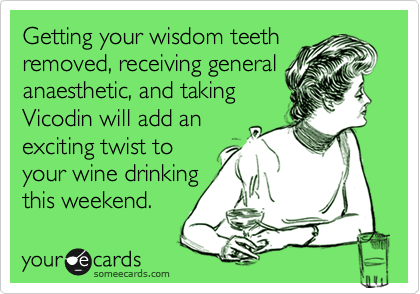 Getting your wisdom teeth removed, receiving general anaesthetic, and taking  Vicodin will add an  exciting twist to your wine drinking this weekend.