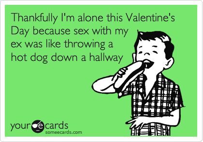 Thankfully I'm alone this Valentine's Day because sex with my ex was like throwing a hot dog down a hallway