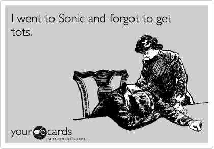 I went to Sonic and forgot to get tots.