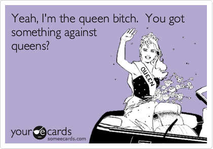 Yeah, I'm the queen bitch.  You got something against queens?