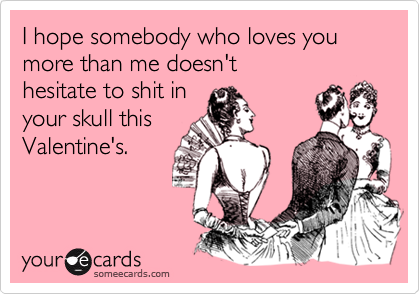 I hope somebody who loves you more than me doesn't hesitate to shit in your skull this Valentine's.