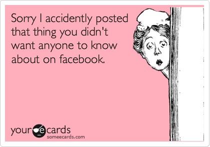 Sorry I accidently posted that thing you didn't want anyone to know about on facebook.