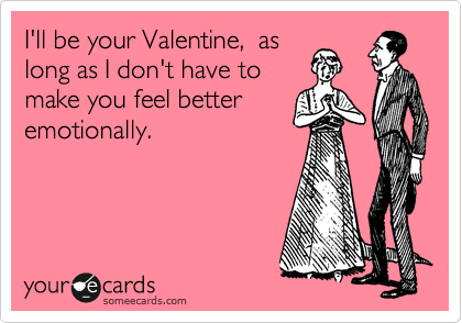 I'll be your Valentine,  as long as I don't have to make you feel better emotionally.