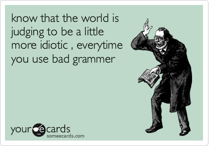 know that the world is judging to be a little more idiotic , everytime you use bad grammer