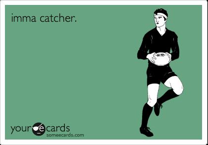 imma catcher.