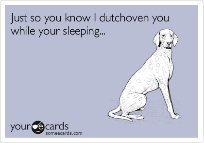 Just so you know I dutchoven you while your sleeping...