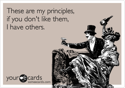 These are my principles, if you don't like them,  I have others.