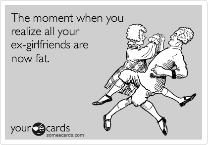 The moment when you realize all your ex-girlfriends are now fat.