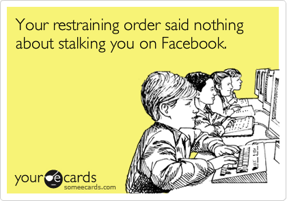 Your restraining order said nothing about stalking you on Facebook.