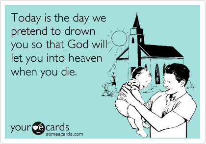 Today is the day we pretend to drown you so that God will let you into heaven when you die.