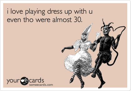 someecards.com - i love playing dress up with u even tho were almost 30.