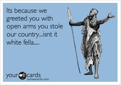 Its because we greeted you with open arms you stole our country...isnt it white fella.....