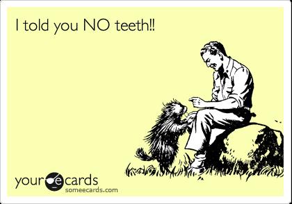 I told you NO teeth!!