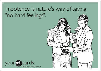 "Impotence is nature's way of saying ""no hard feelings""."