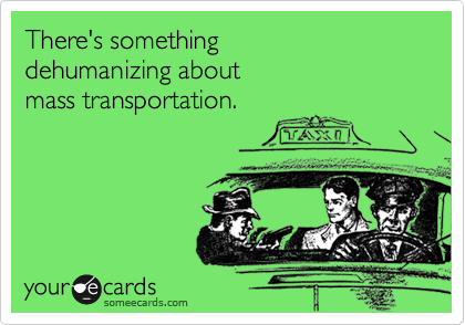 There's something  dehumanizing about  mass transportation.